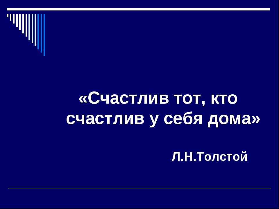 «Счастлив тот, кто счастлив у себя дома» Л.Н.Толстой