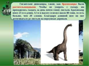 Гигантские динозавры, такие, как брахиозавры были растительноядными. Чтобы н