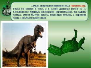 Самым свирепым хищником был Тираннозавр. Весил он свыше 8 тонн, а в длину до