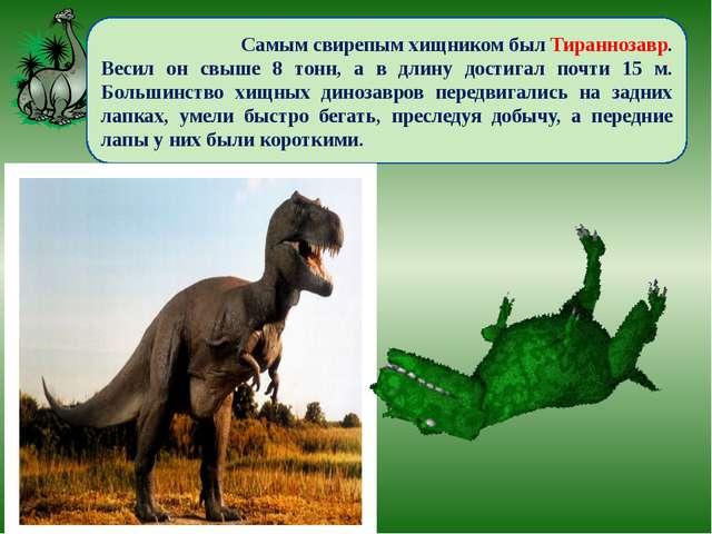 Самым свирепым хищником был Тираннозавр. Весил он свыше 8 тонн, а в длину до...