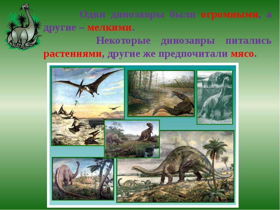 Одни динозавры были огромными, а другие – мелкими. Некоторые динозавры питал...