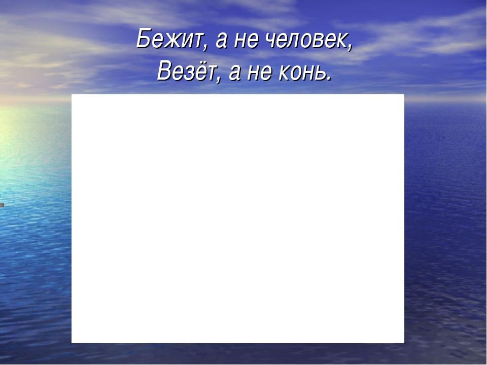 Бежит, а не человек, Везёт, а не конь.