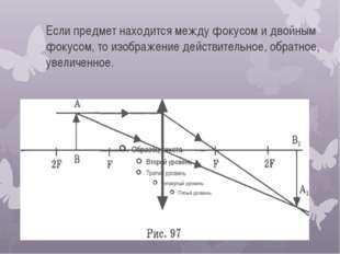 Если предмет находится между фокусом и двойным фокусом, то изображение действ