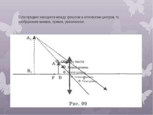 Если предмет находится между фокусом и оптическим центром, то изображение мни