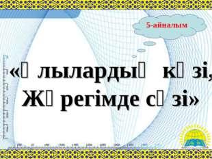 5-айналым «Ұлылардың көзі, Жүрегімде сөзі»