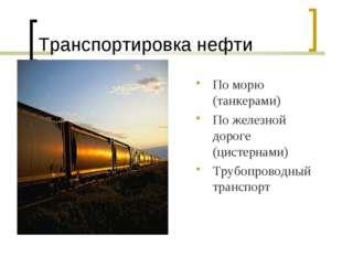 Транспортировка нефти По морю (танкерами) По железной дороге (цистернами) Тру