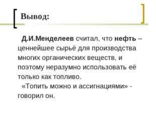 Д.И.Менделеев считал, что нефть – ценнейшее сырьё для производства многих ор