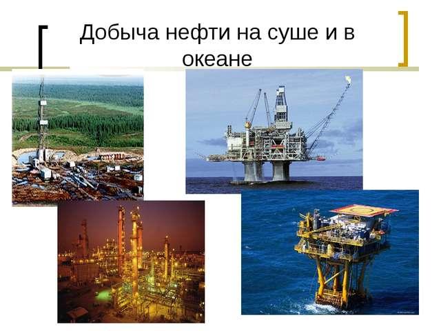 Добыча нефти на суше и в океане