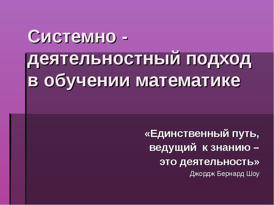 Системно - деятельностный подход в обучении математике «Единственный путь, ве...
