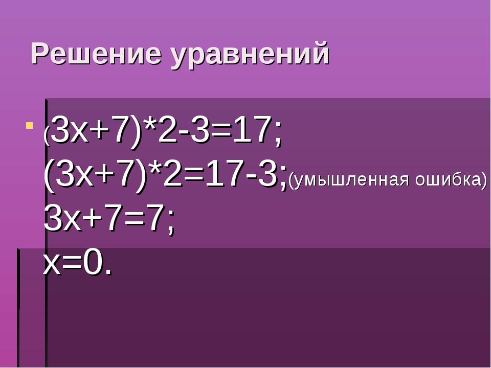 Решение уравнений (3х+7)*2-3=17; (3х+7)*2=17-3;(умышленная ошибка) 3х+7=7; х=0.