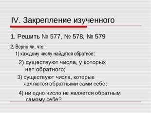 IV. Закрепление изученного 1. Решить № 577, № 578, № 579 2. Верно ли, что: 1)
