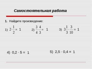 Самостоятельная работа 1. Найдите произведение: 1) 2) 3) 4) 0,2 ∙ 5 = 5) 2,5