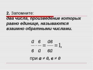 2. Запомните: два числа, произведение которых равно единице, называются взаим