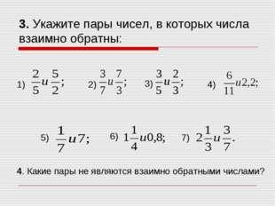 3. Укажите пары чисел, в которых числа взаимно обратны: 1) 2) 3) 4) 5) 6) 7)