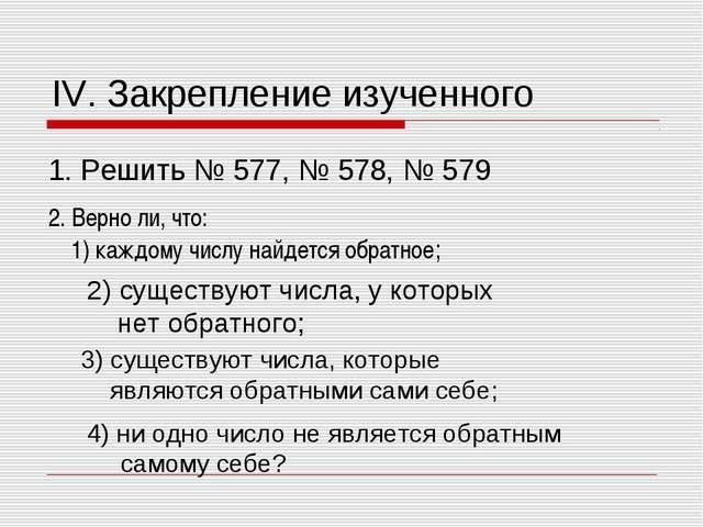 IV. Закрепление изученного 1. Решить № 577, № 578, № 579 2. Верно ли, что: 1)...
