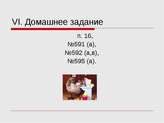 VI. Домашнее задание п. 16, №591 (а), №592 (а,в), №595 (а).