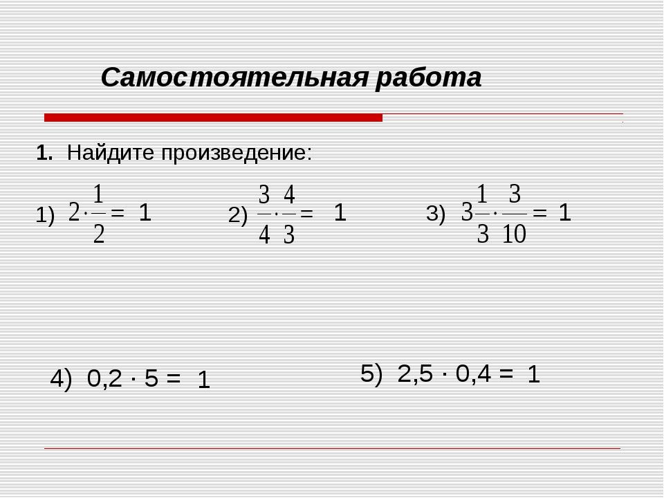 Самостоятельная работа 1. Найдите произведение: 1) 2) 3) 4) 0,2 ∙ 5 = 5) 2,5...