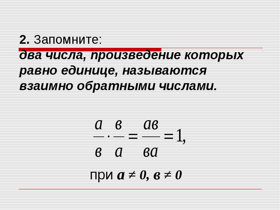 2. Запомните: два числа, произведение которых равно единице, называются взаим...