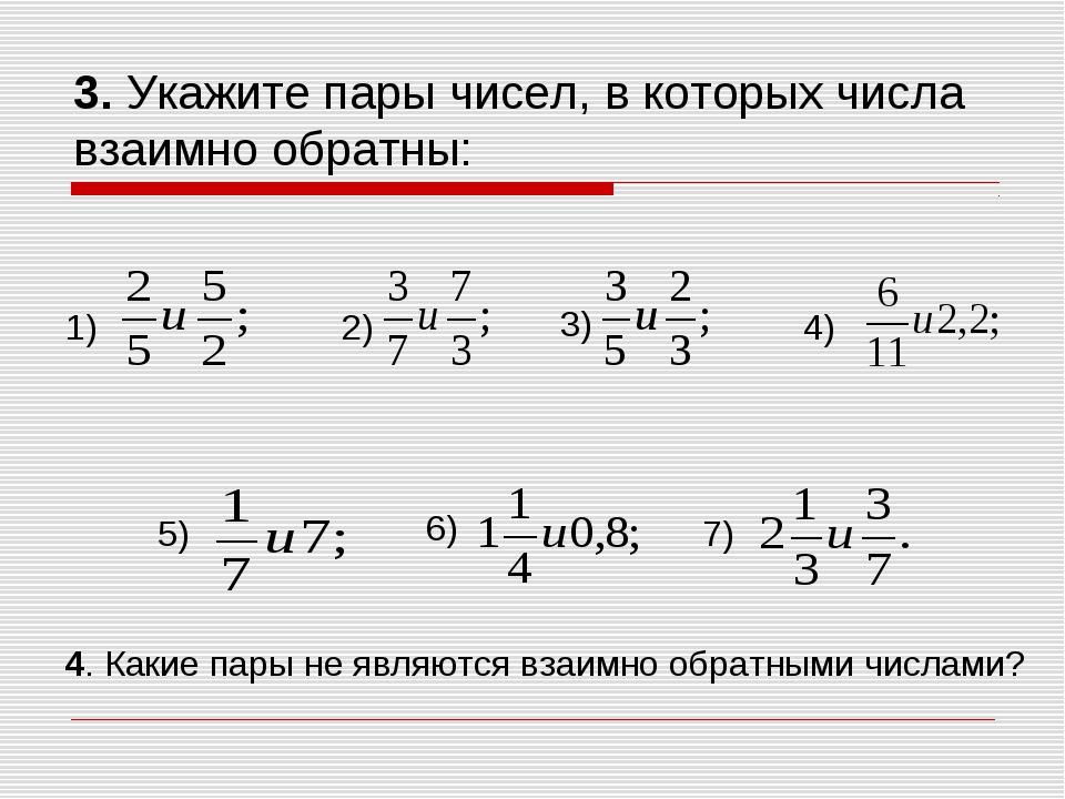 3. Укажите пары чисел, в которых числа взаимно обратны: 1) 2) 3) 4) 5) 6) 7)...