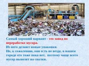 Самый хороший вариант - это завод по переработке мусора. Из него делают новые