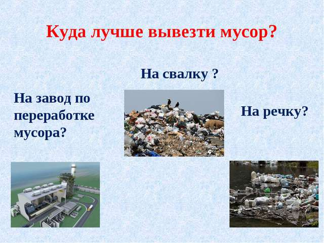 Куда лучше вывезти мусор? На завод по переработке мусора? На свалку ? На речку?