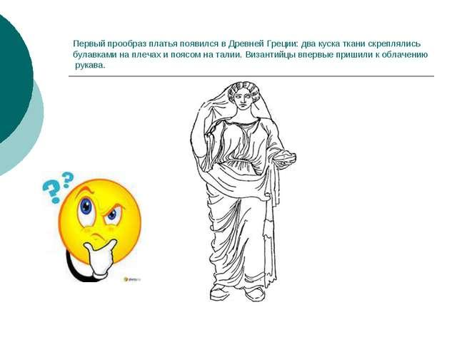 Первый прообраз платья появился в Древней Греции: два куска ткани скреплялись...