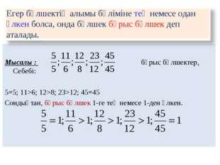 Мысалы : бұрыс бөлшектер, Себебі: 5=5; 11>6; 12>8; 23>12; 45=45 Сондықтан, б