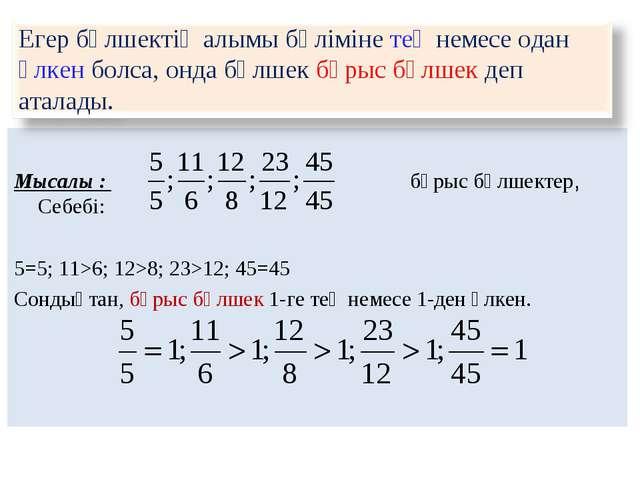 Мысалы : бұрыс бөлшектер, Себебі: 5=5; 11>6; 12>8; 23>12; 45=45 Сондықтан, б...