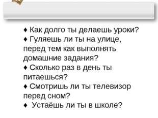 ♦ Как долго ты делаешь уроки? ♦ Гуляешь ли ты на улице, перед тем как выполня