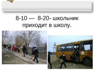 8-10 ― 8-20- школьник приходит в школу.