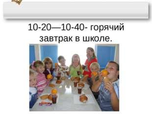 10-20—10-40- горячий завтрак в школе.