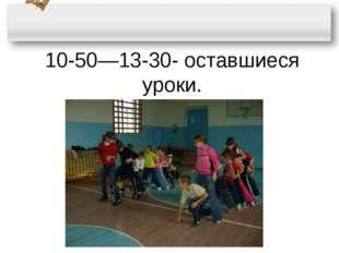 10-50—13-30- оставшиеся уроки.