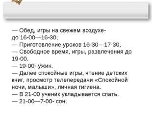― Обед, игры на свежем воздухе- до 16-00―16-30, ― Приготовление уроков 16-30―