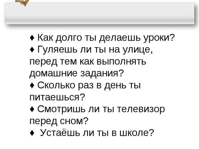 ♦ Как долго ты делаешь уроки? ♦ Гуляешь ли ты на улице, перед тем как выполня...