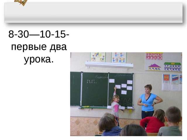 8-30—10-15- первые два урока.