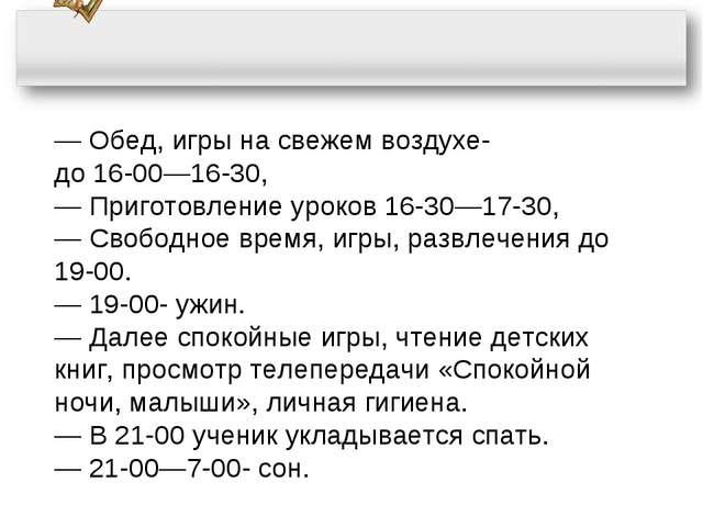 ― Обед, игры на свежем воздухе- до 16-00―16-30, ― Приготовление уроков 16-30―...