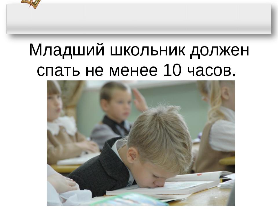 Младший школьник должен спать не менее 10 часов.