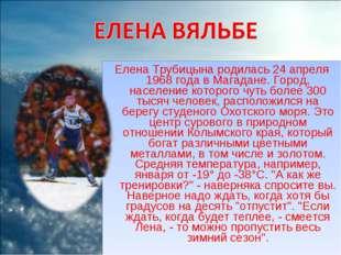 Елена Трубицына родилась 24 апреля 1968 года в Магадане. Город, население кот