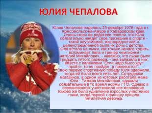 Юлия Чепалова родилась 23 декабря 1976 года в г. Комсомольск-на-Амуре в Хабар
