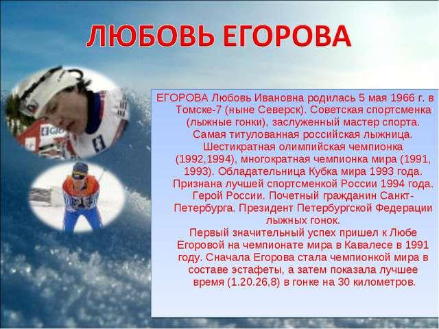 ЕГОРОВА Любовь Ивановна родилась 5 мая 1966 г. в Томске-7 (ныне Северск). Сов...