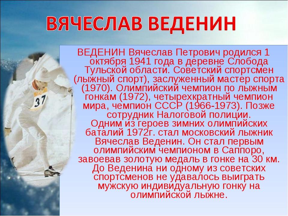ВЕДЕНИН Вячеслав Петрович родился 1 октября 1941 года в деревне Слобода Тульс...