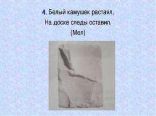 4. Белый камушек растаял, На доске следы оставил. (Мел)