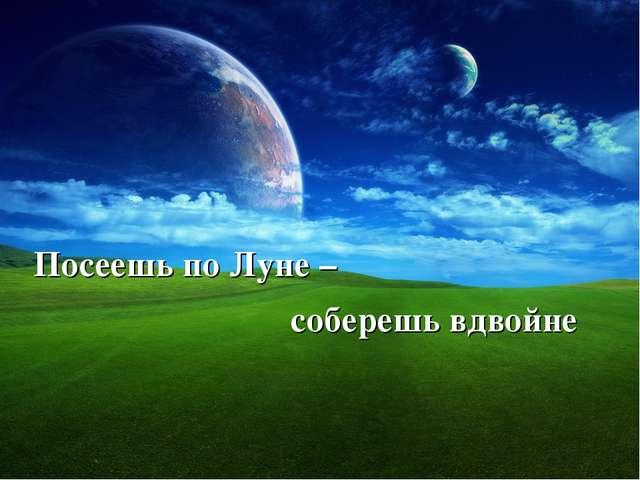 Посеешь по Луне – соберешь вдвойне