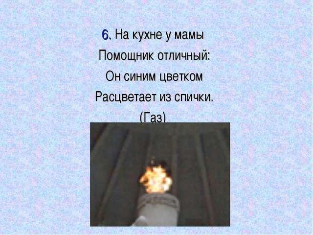 6. На кухне у мамы Помощник отличный: Он синим цветком Расцветает из спички....