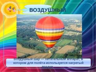 ВОЗДУШНЫЙ ШАР Воздушный шар — летательный аппарат, в котором для полёта испо
