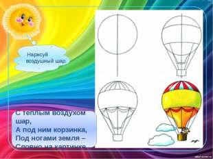 Нарисуй воздушный шар. С теплым воздухом шар, А под ним корзинка, Под ногами