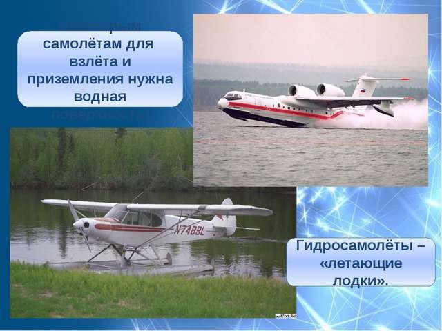Гидросамолёты – «летающие лодки». Некоторым самолётам для взлёта и приземлени...