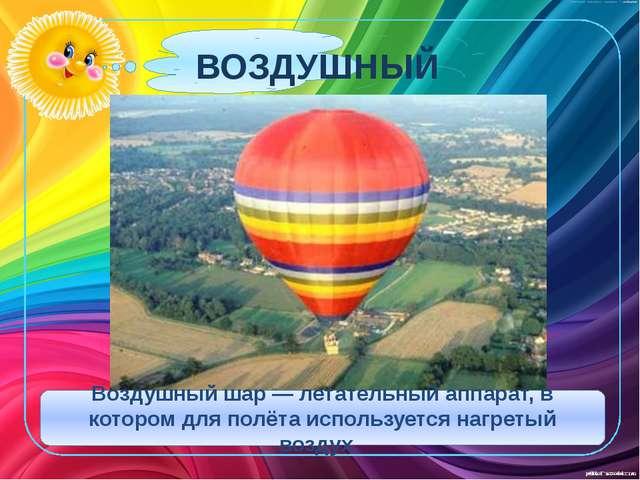 ВОЗДУШНЫЙ ШАР Воздушный шар — летательный аппарат, в котором для полёта испо...