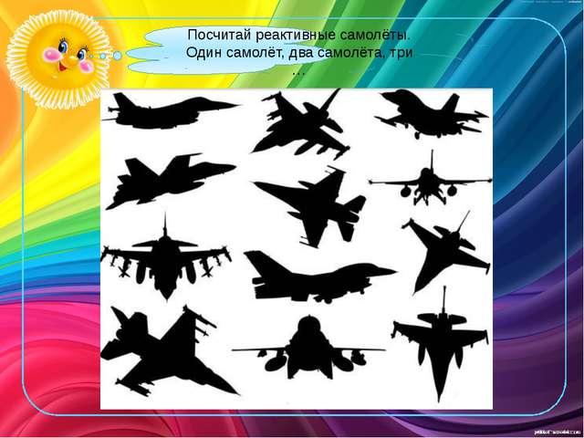 Посчитай реактивные самолёты. Один самолёт, два самолёта, три …