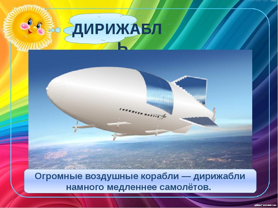 ДИРИЖАБЛЬ Огромные воздушные корабли — дирижабли намного медленнее самолётов.